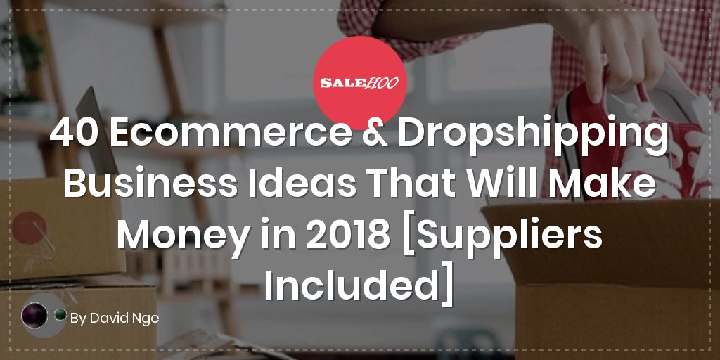 40 Ecommerce & Dropshipping Business Ideas That Will Make Money in 2018 [Suppliers Included]