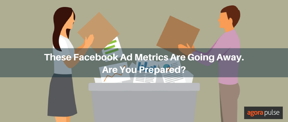 These Facebook Ad Metrics Are Going Away. Are You Prepared?