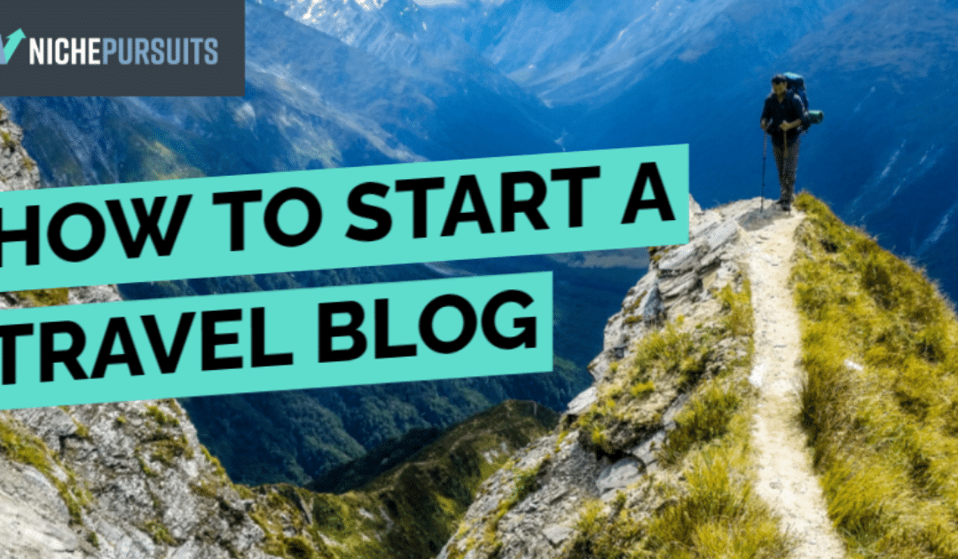 How to Start and Monetize a Travel Blog – Advice from Successful Travel Bloggers