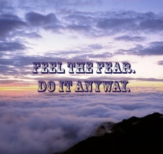 Feel the fear. Do it anyway.
