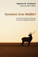 Dominion over Wildlife? An Environmental-Theology of Human-Wildlife Relations, by Stephen M. Vantassel.