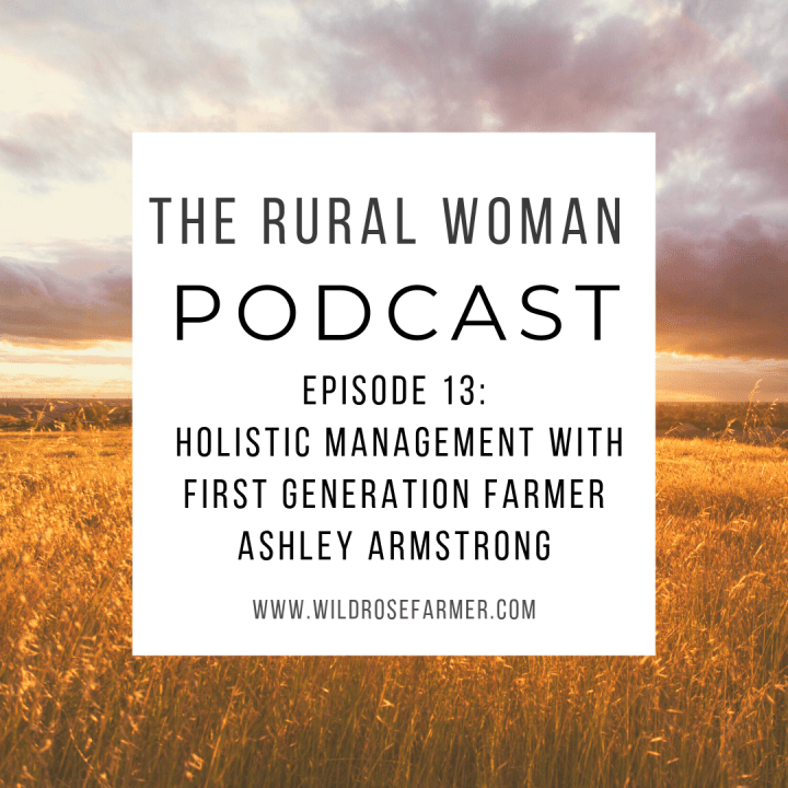 The Rural Woman Podcast Ep. 13 – Holistic Management with First Generation Farmer Ashley Armstrong
