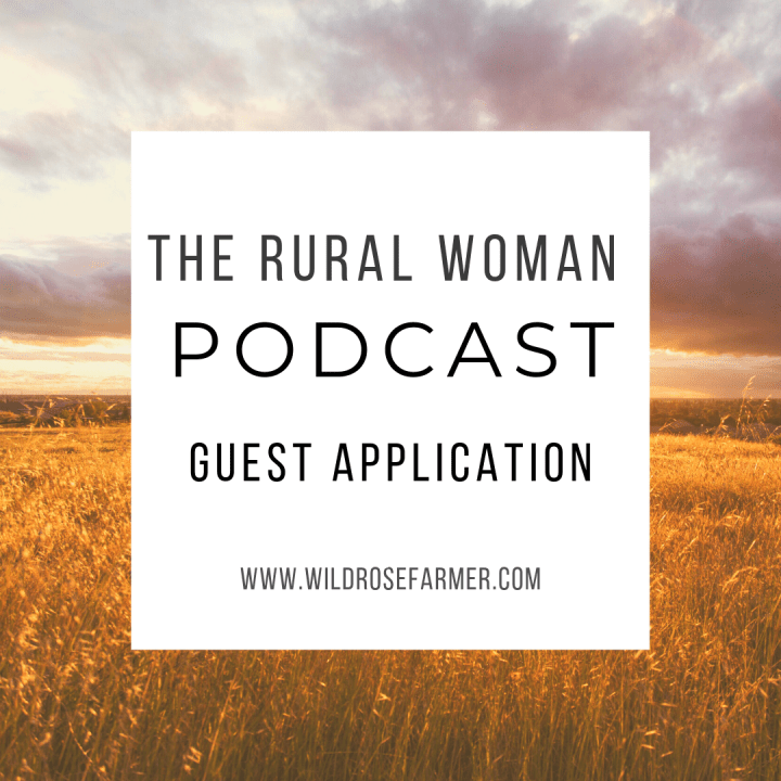 Apply to be a Guest on The Rural Woman Podcast | Visit WildRoseFarmer.com/Apply for more details | #TheRuralWomanPodcast