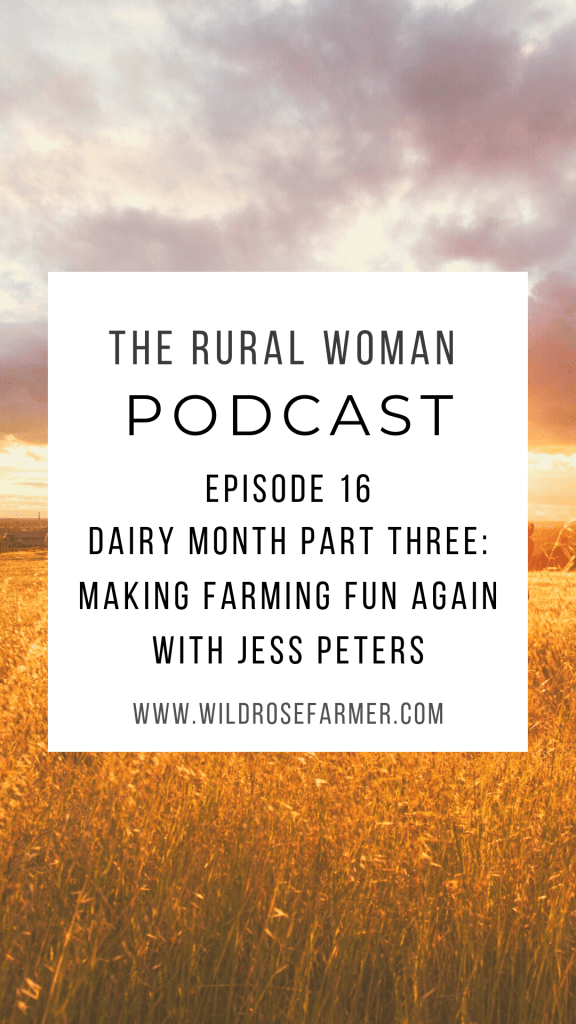 The Rural Woman Podcast Ep. 16 - Dairy Month Part Three: Making Farming Fun Again with Jess Peters | Download on iTunes, Stitcher, or Spotify | wildrosefarmer.com