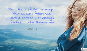 Watch carefully the magic that occurs when you give a person just enough comfort to be themselves. Atticus