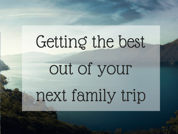 Getting the best out of your next family trip