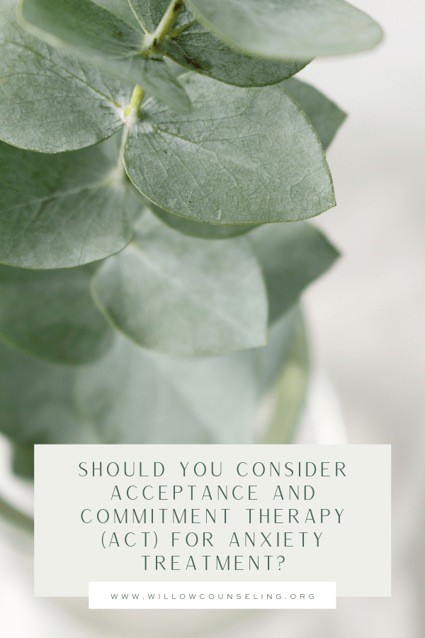 ACT for anxiety, acceptance and commitment therapy, anxiety treatment, therapy for anxiety, Willow Counseling, Nashville