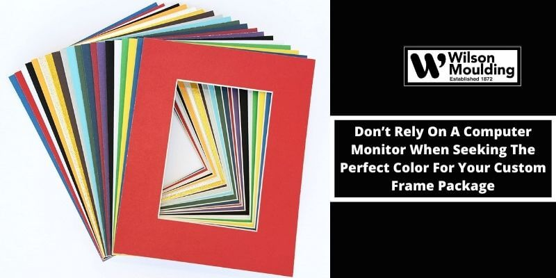 Don't Rely On A Computer Monitor When Seeking The Perfect Color For Your Custom Frame Package