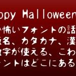 ハロウィンで使える怖い日本語ホラーフォント。ひらがな,カタカナ,英数字,漢字もOK!無料で商用利用可!