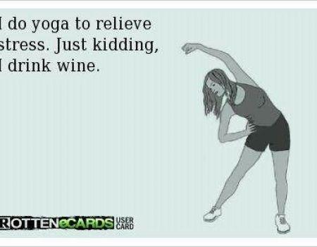 I do yoga to relieve stress, just kidding I drink wine!