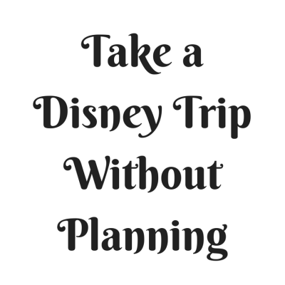 How to Take a Disney Vacation without Planning
