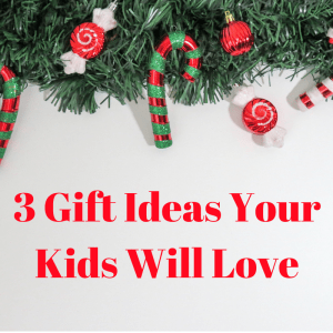 3 Gift Ideas Your Kids Will Love