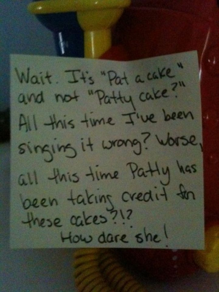 """Wait. It's """"Pat a cake"""" and not """"Patty cake?"""" All this time I've been singing it wrong? Worse, all this time Patty has been taking credit for these cakes?!? How dare she!"""