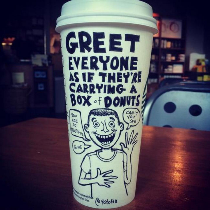 Starbucks Cup Drawings by Josh Hara - Greet everyone as if they're carrying a box of donuts.