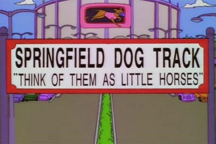 "31 Funny Simpsons Signs - ""Springfield Dog Track - Think of them as little horses."""