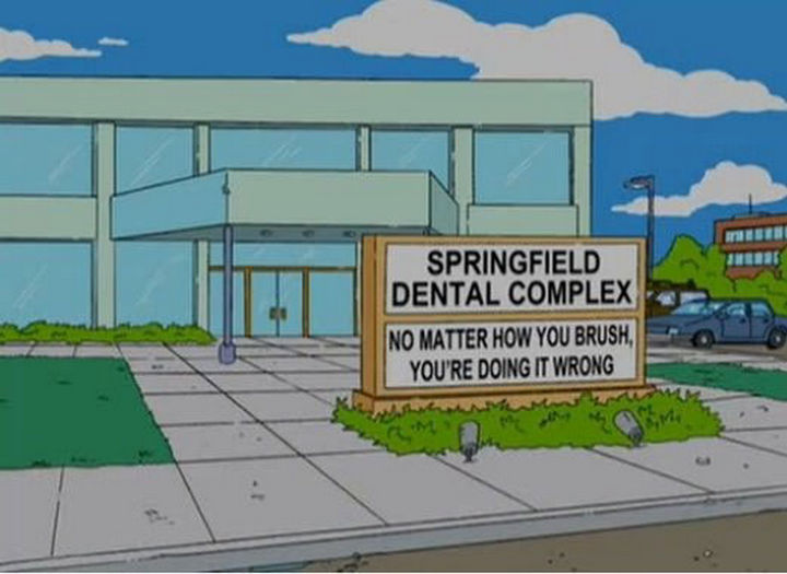 "31 Funny Simpsons Signs - ""Springfield Dental Complex - No matter how you brush, you're doing it wrong."""