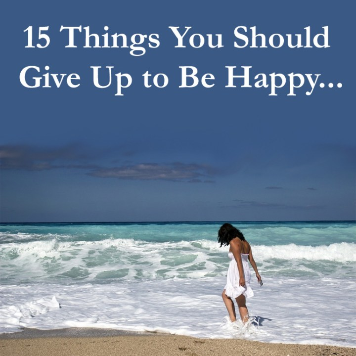 15 Things You Should Give Up To Be Happy...