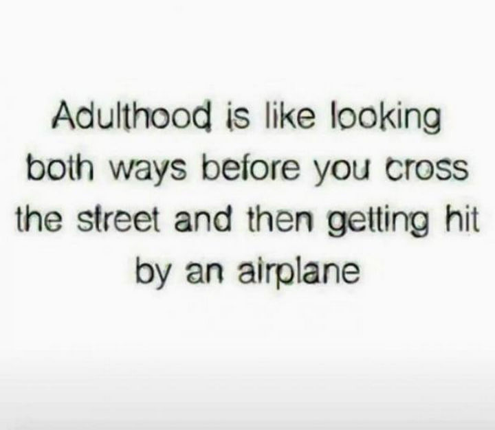 "23 Funny Adult Quotes - ""Adulthood is like looking both ways before you cross the street and then getting hit by an airplane."""