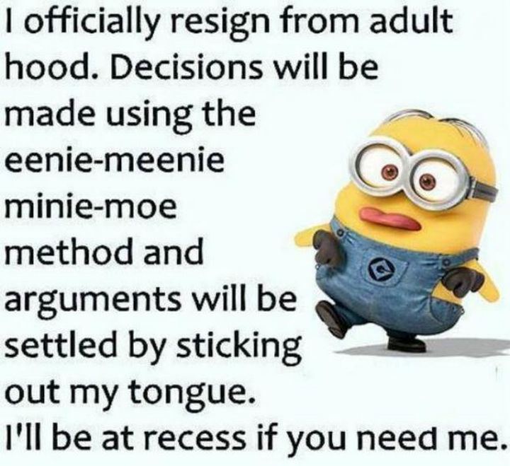 """23 Funny Adult Quotes - """"I officially resign from adulthood. Decisions will be made using the eenie-meenie-minie-moe method and arguments will be settled by sticking out my tongue. I'll be at recess if you need me."""""""