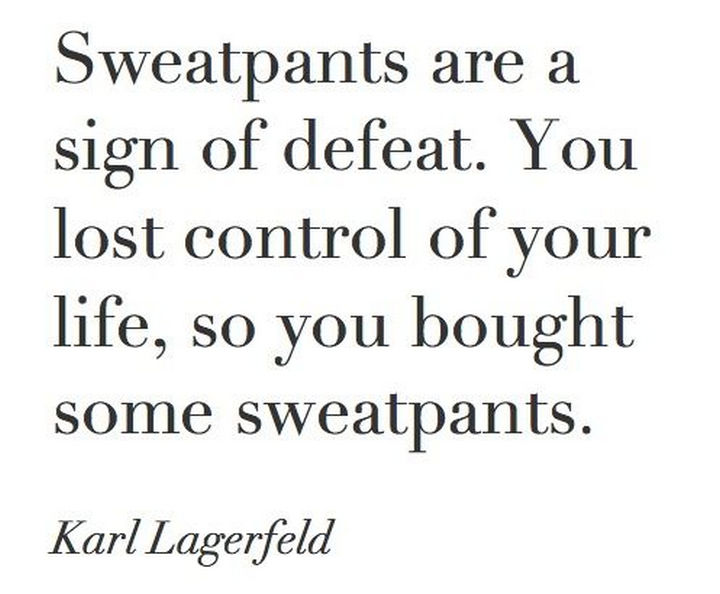 "55 Inspiring Fashion Quotes - ""Sweatpants are a sign of defeat. You lost control of your life, so you bought some sweatpants."" - Karl Lagerfeld"