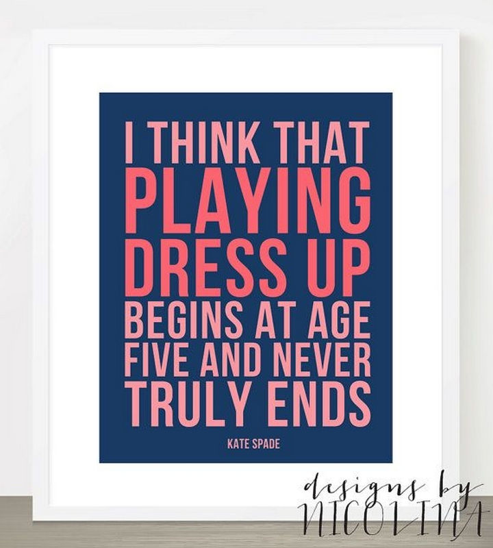 "55 Inspiring Fashion Quotes - ""I think that playing dress up begins at age five and never truly ends."" - Kate Spade"
