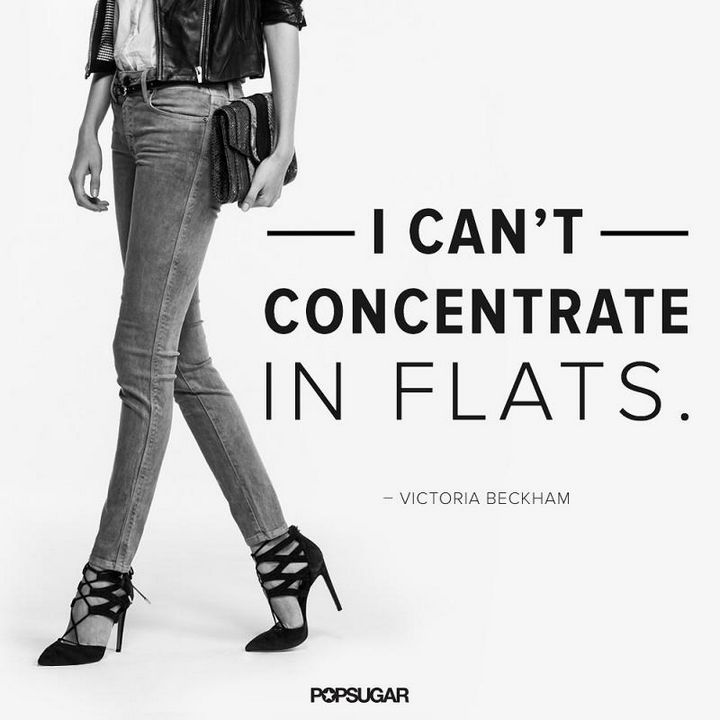 "55 Inspiring Fashion Quotes - ""I can't concentrate in flats."" - Victoria Beckham"
