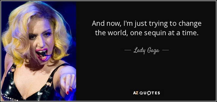 """And now, I'm just trying to change the world, one sequin at a time."" - Lady Gaga"