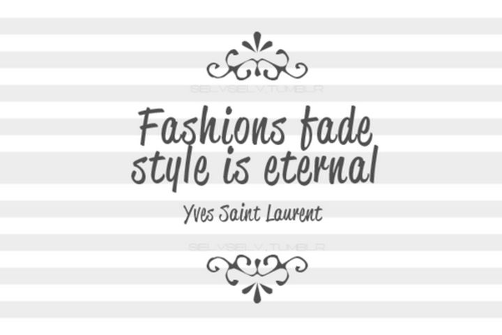 """Fashions fade. Style is eternal."" - Yves Saint Laurent"