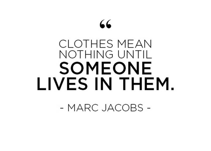 "55 Inspiring Fashion Quotes - ""Clothes mean nothing until someone lives in them."" - Marc Jacobs"