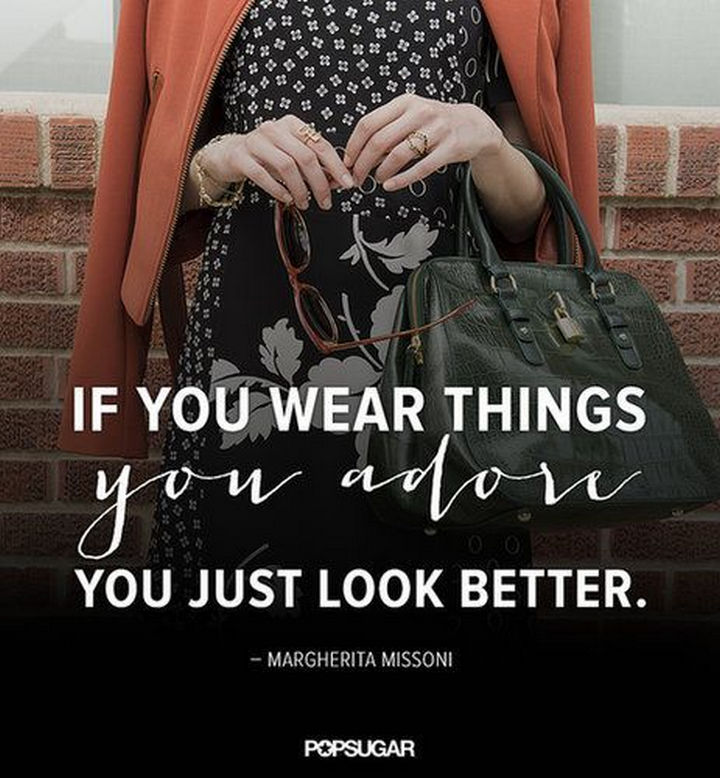 """If you wear things you adore, you just look better."" - Margherita Missoni"