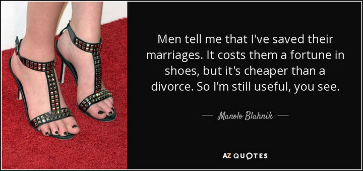 "55 Inspiring Fashion Quotes - ""Men tell me that I've saved their marriages. It costs them a fortune in shoes, but it's cheaper than a divorce. So I'm still useful, you see."" - Manolo Blahnik"