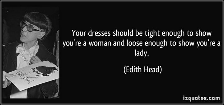 "55 Inspiring Fashion Quotes - ""Your dresses should be tight enough to show you're a woman and loose enough to show you're a lady."" - Edith Head"