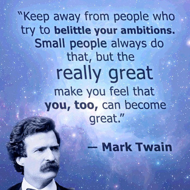 "75 Amazing Relationship Quotes - ""Keep away from those who try to belittle your ambitions. Small people always do that, but the really great make you believe that you too can become great."" - Mark Twain"