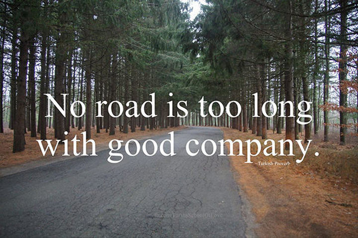 "75 Amazing Relationship Quotes - ""No road is long with good company."" - Turkish Proverb"