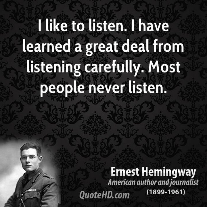 "75 Amazing Relationship Quotes - ""I like to listen. I have learned a great deal from listening carefully. Most people never listen."" - Ernest Hemingway"