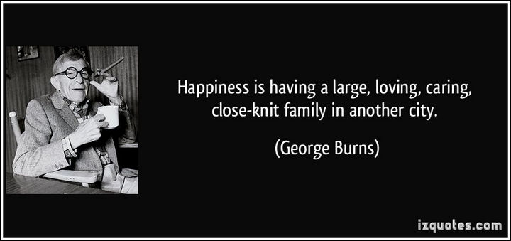 "75 Amazing Relationship Quotes - ""Happiness is having a large, loving, caring, close-knit family in another city."" - George Burns"