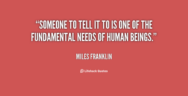 """Someone to tell it to is one of the fundamental needs of human beings."" - Miles Franklin"
