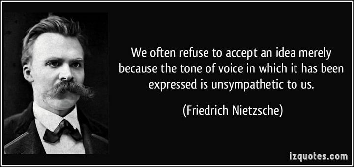 """We often refuse to accept an idea merely because the tone of voice in which it has been expressed is unsympathetic to us."" - Friedrich Nietzsche"