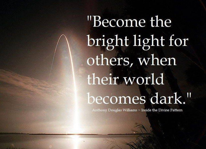 """""""Become the bright light for others, when their world becomes dark."""" - Anthony Douglas Williams - Inside the Divine Pattern"""
