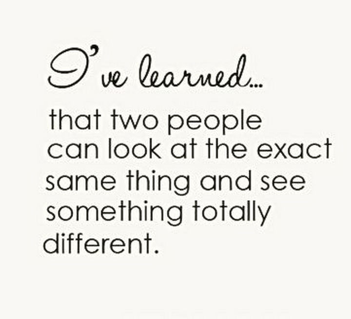 """10 Perspective Quotes - """"I've learned that two people can look at the exact same thing and see something totally different."""""""