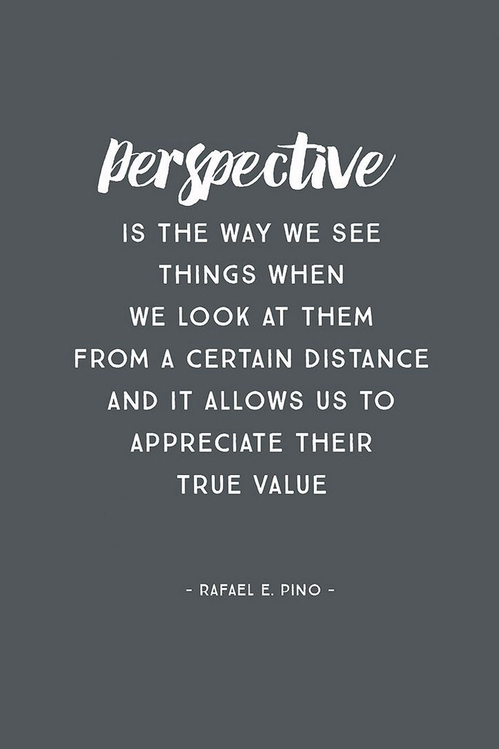 "41 Positive Quotes - ""Perspective is the way we see things when we look at them from a certain distance and it allows us to appreciate their true value"""