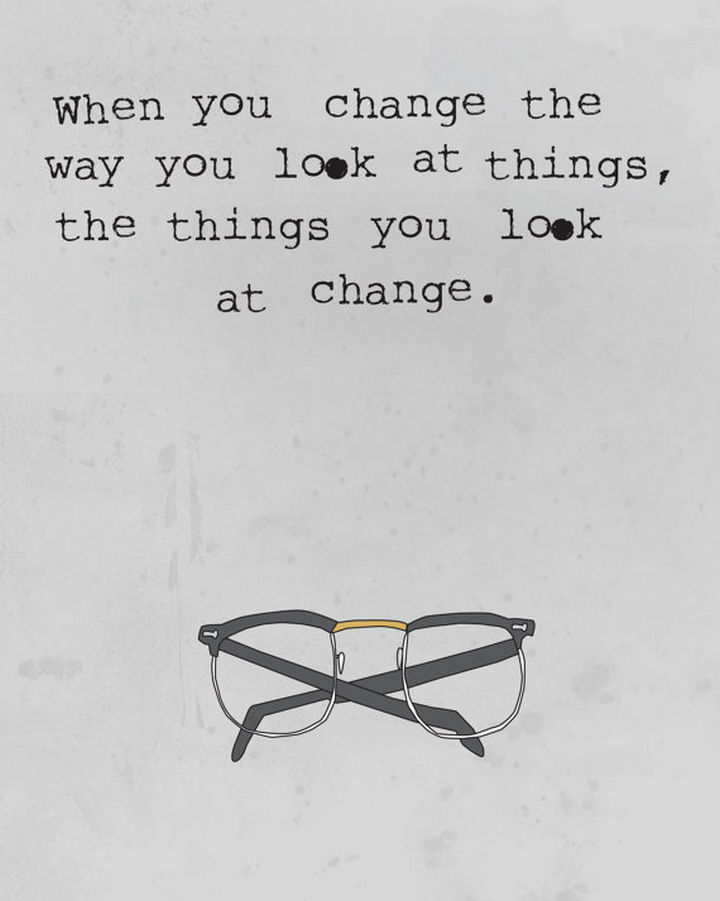 "41 Positive Quotes - ""When you change the way you look at things, the things you look at change."""