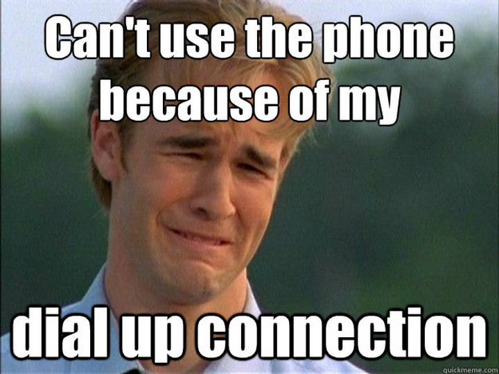 When you had to get off the internet because your mom or dad had to make a phone call. Can't use the phone because of my dial up connection!