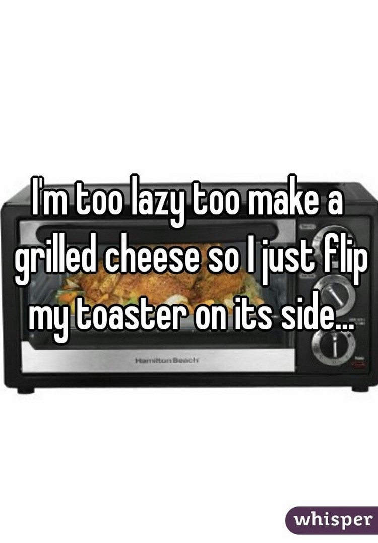 """17 People Who Have Life All Figured Out - """"I'm too lazy to make a grilled cheese so I just flip my toaster on its side."""""""
