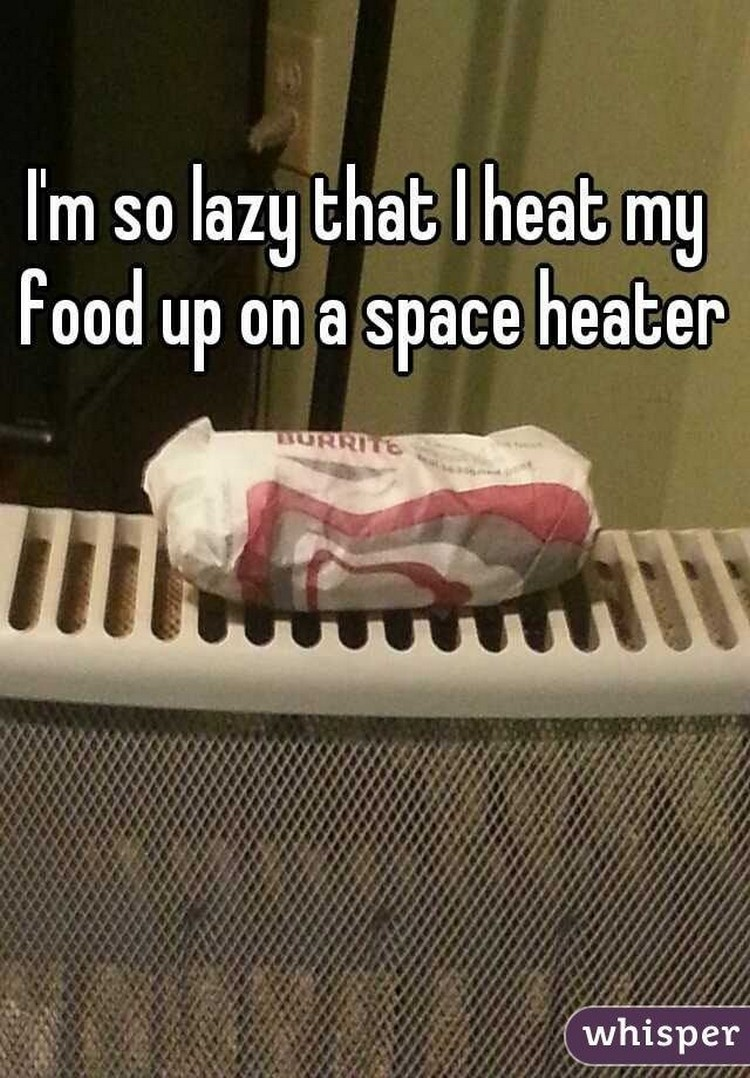 """17 People Who Have Life All Figured Out - """"I'm so lazy that I heat my food up on a space heater."""""""