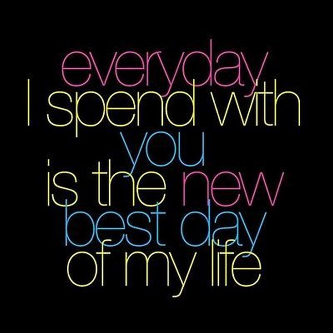 """55 Romantic Quotes - """"Everyday I spend with you is the new best day of my life."""""""
