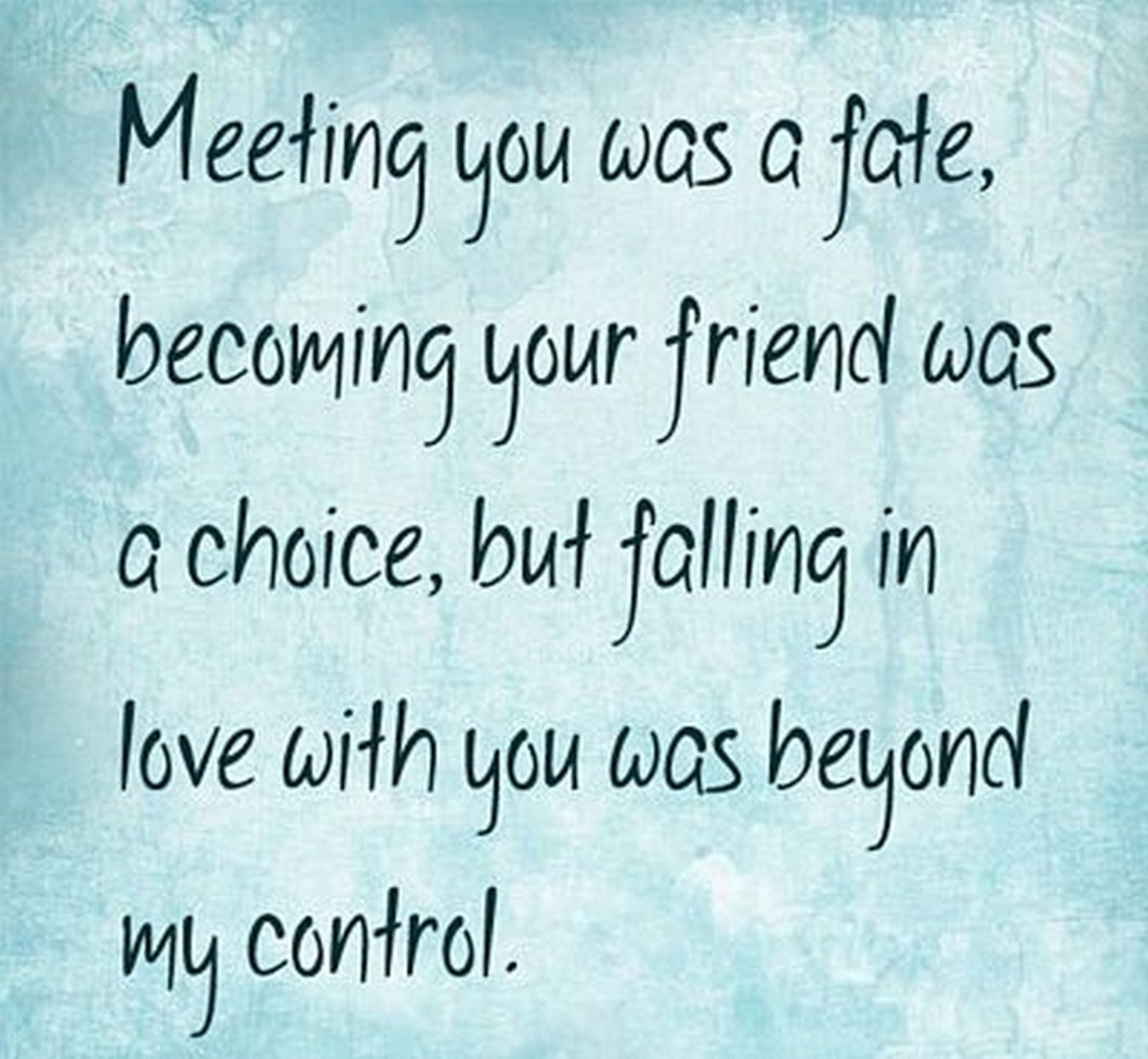 """55 Romantic Quotes - """"Meeting you was a fate, becoming your friend was a choice, but falling in love with you was beyond my control."""""""