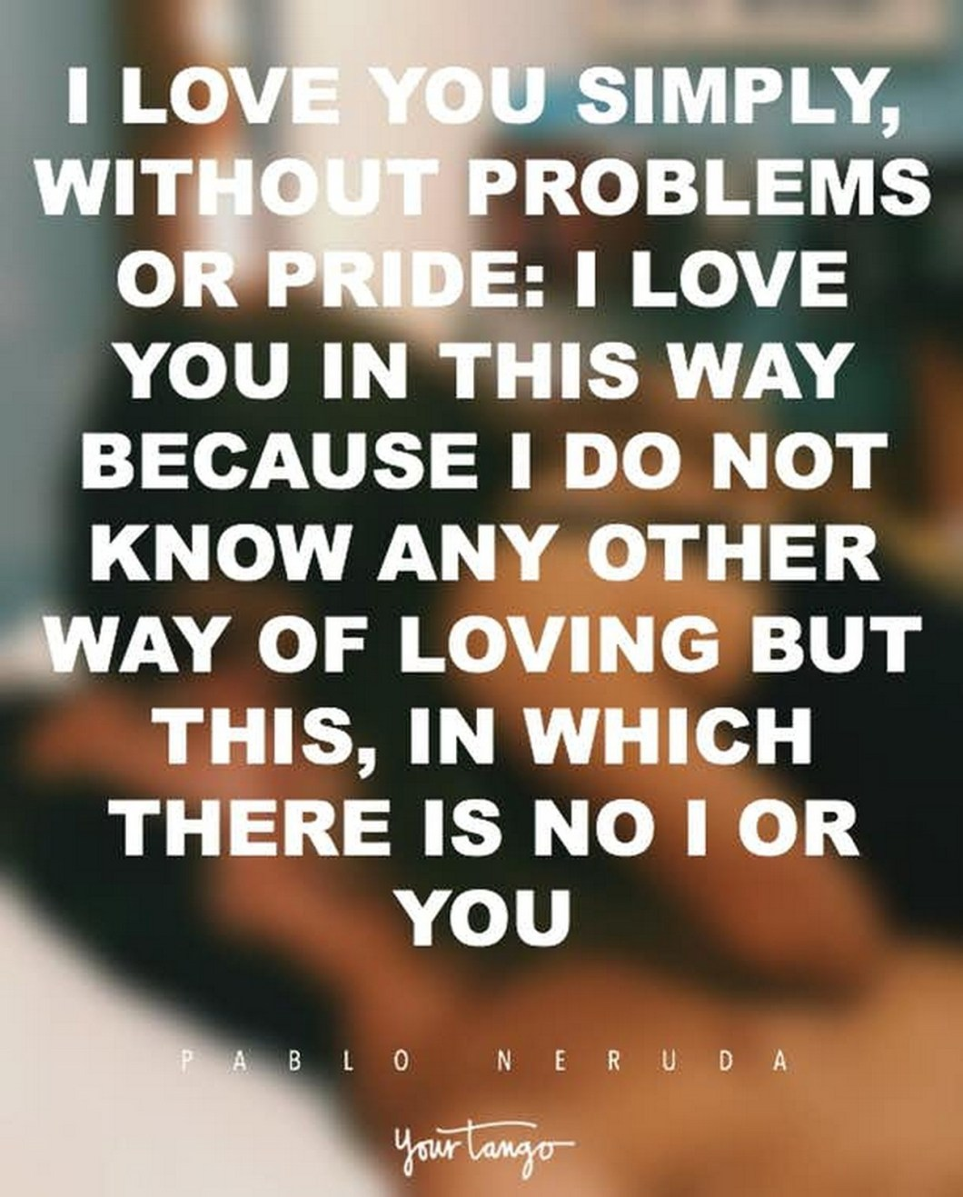 """55 Romantic Quotes - """"I love you simply, without problems or pride: I love you in this way because I do not know any other way of loving but this, in which there is no I or you."""" - Pablo Neruda"""