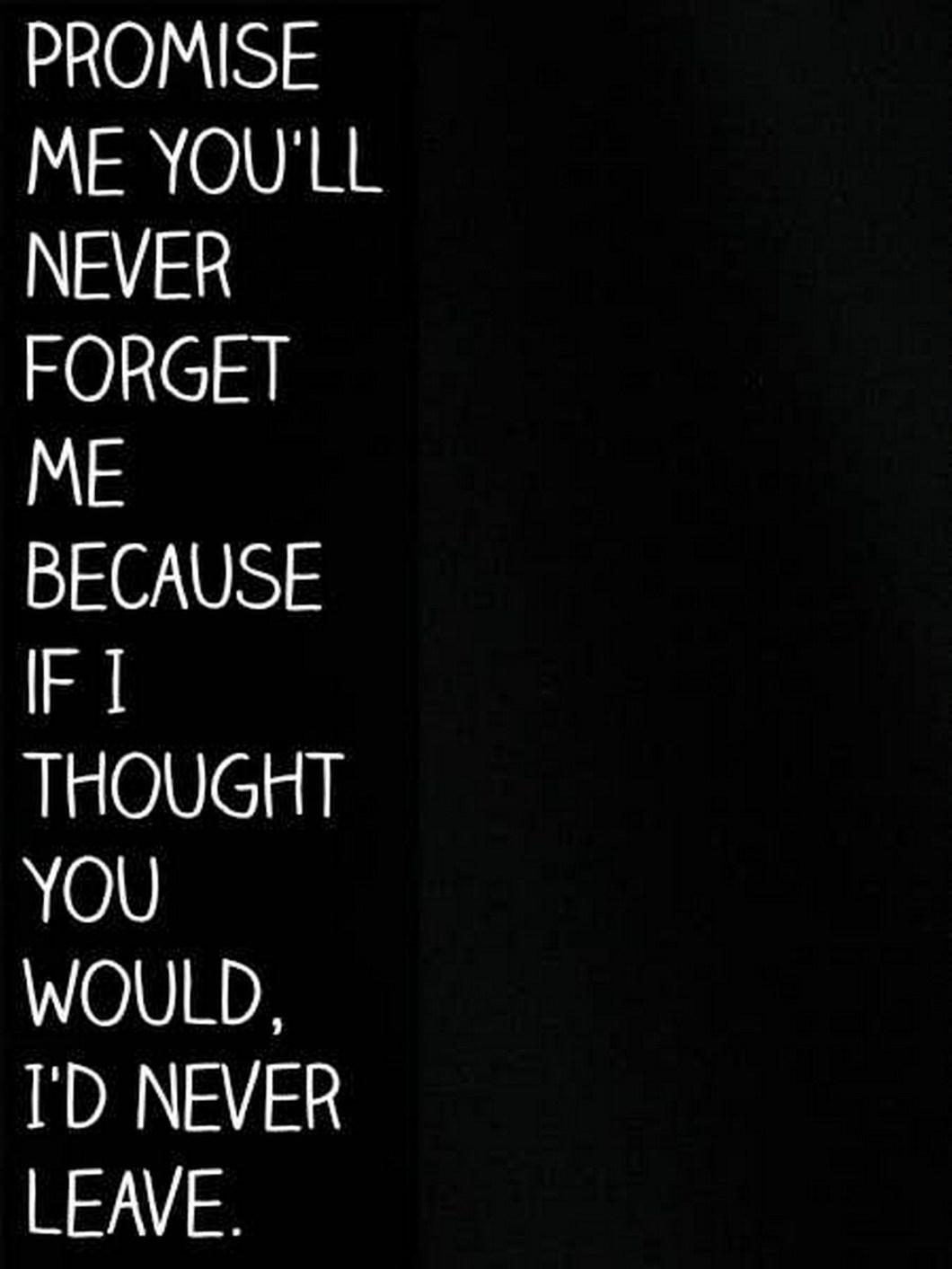 """55 Romantic Quotes - """"Promise me you'll never forget me because if I thought you would, I'd never leave."""""""