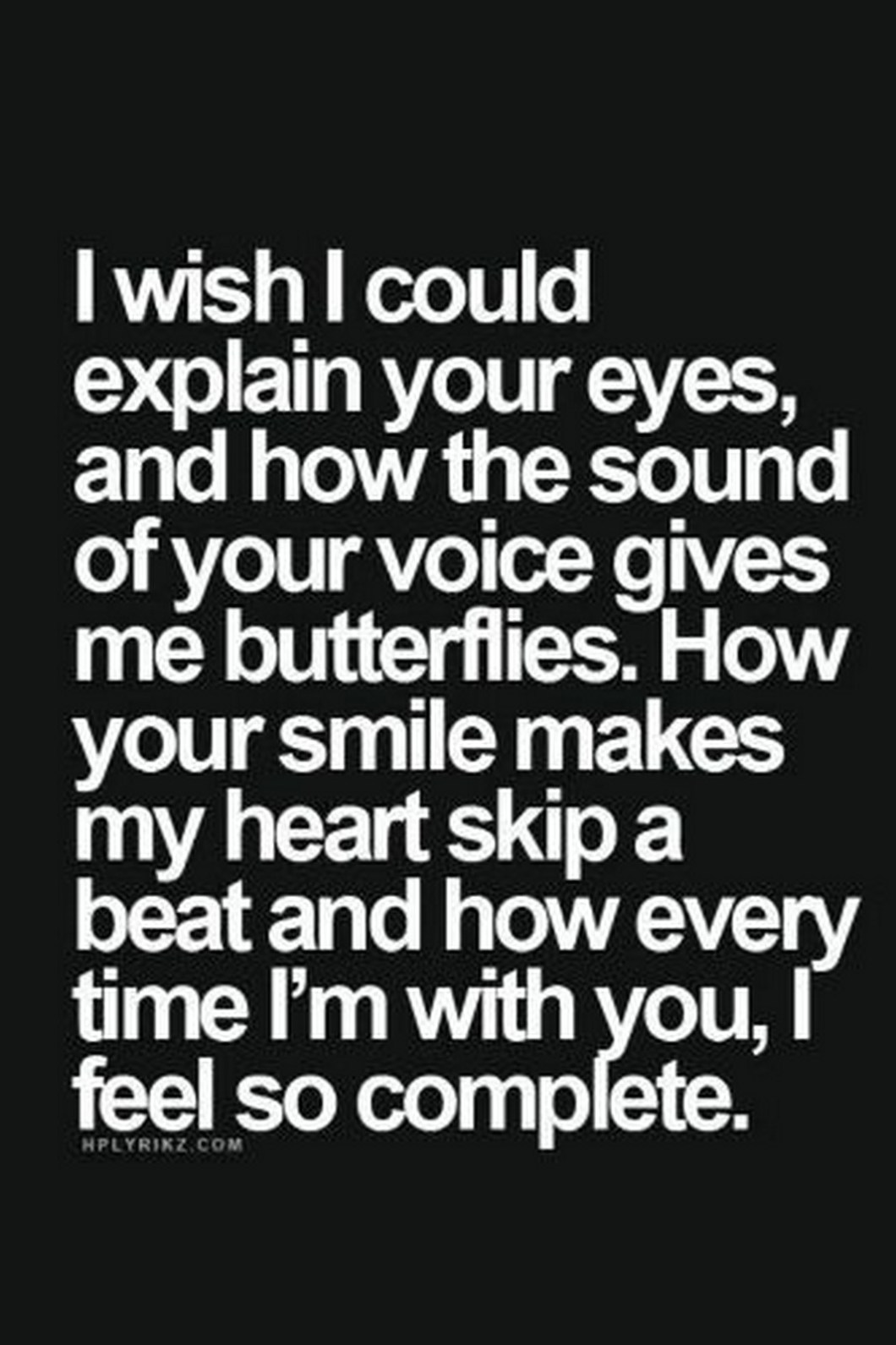 """55 Romantic Quotes - """"I wish I could explain your eyes, and how the sound of your voice gives me butterflies. How your smile makes my heart skip a beat and how every time I'm with you, I feel so complete."""""""